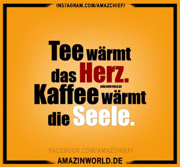 Tee wärmt das Herz. Kaffee wärmt die Seele.