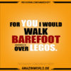 FOR YOU I WOULD WALK BAREFOOT OVER LEGOS: